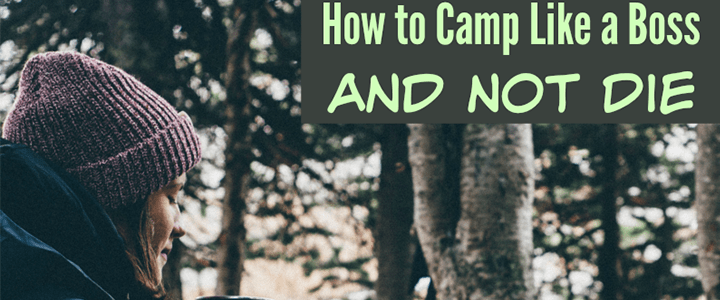 How to Camp Like a Boss and Not Die