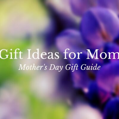 Gift Ideas for Mom – Mother's Day Gift Guide